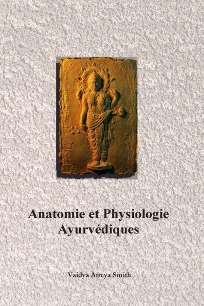 ANATOMIE ET PHYSIOLOGIE AYURVEDIQUES [Vaidya Atreya Smith/Turiya]