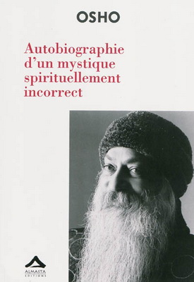 AUTOBIOGRAPHIE D'UN MYSTIQUE SPIRITUELLEMENT INCORRECT [Osho/Almasta]